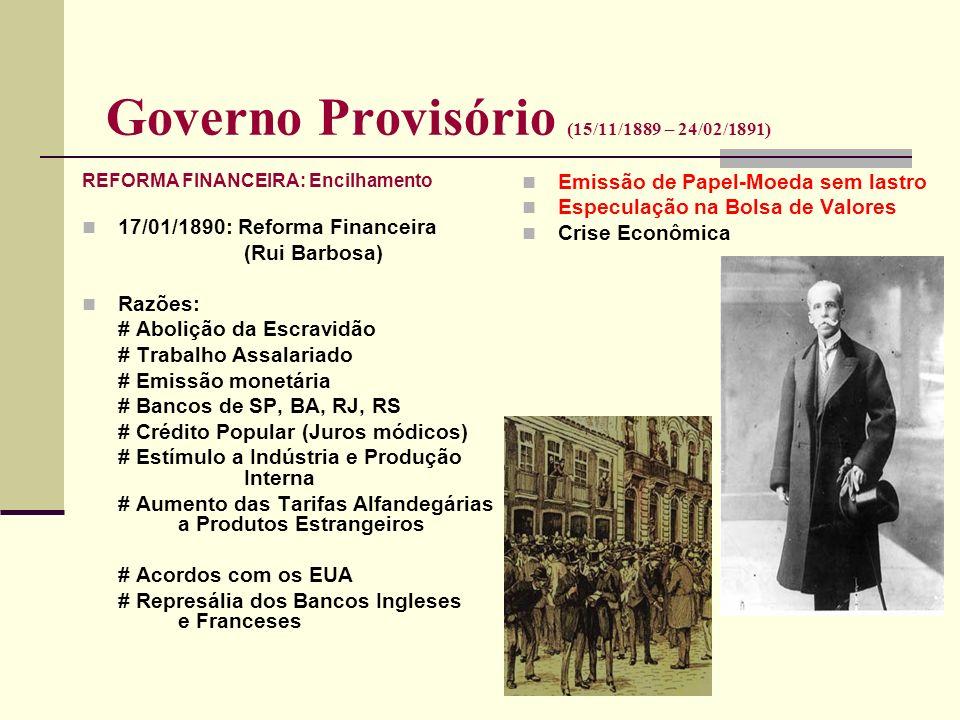 Governo Provisório (15/11/1889 – 24/02/1891) REFORMA FINANCEIRA: Encilhamento 17/01/1890: Reforma Financeira (Rui Barbosa) Razões: # Abolição da Escra