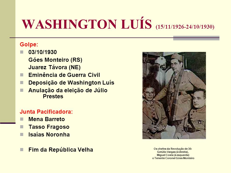 WASHINGTON LUÍS (15/11/1926-24/10/1930) Golpe: 03/10/1930 Góes Monteiro (RS) Juarez Távora (NE) Eminência de Guerra Civil Deposição de Washington Luís