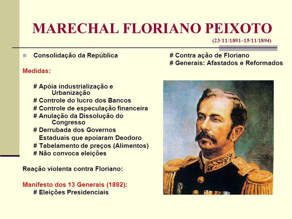 MARECHAL FLORIANO PEIXOTO (23/11/1891–15/11/1894) II Revolta da Armada (09/12/1893): Custódio de Melo X Floriano Revoltosos Monarquistas Vitória de Floriano Asilo de Custódio em Portugal Rompimento das Relações Diplomáticas Revolta Federalista RS (1893-1895): Pica-Paus X Maragatos (republicanos) (federalistas) Júlio de Castilho (Pica-Pau) Reeleição ou não do Presidente do Estado Interferência de Floriano Vitória dos Pica-Paus Marechal de Ferro Fim do mandato: convocação das eleições