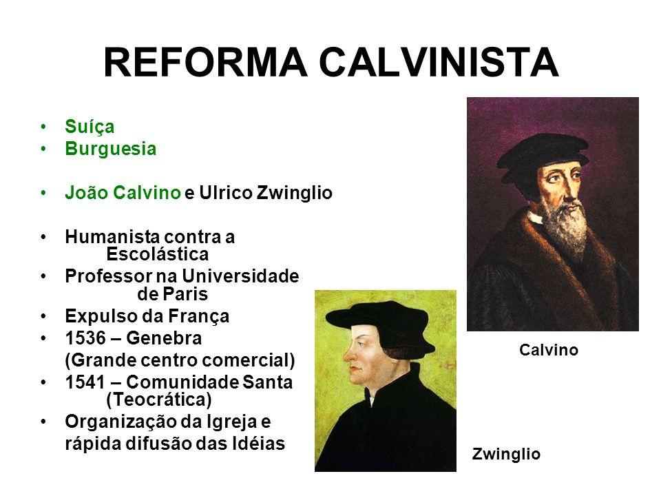REFORMA CALVINISTA Suíça Burguesia João Calvino e Ulrico Zwinglio Humanista contra a Escolástica Professor na Universidade de Paris Expulso da França