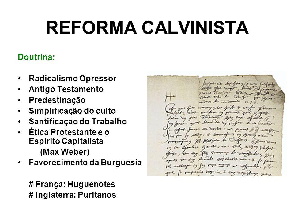 REFORMA CALVINISTA Doutrina: Radicalismo Opressor Antigo Testamento Predestinação Simplificação do culto Santificação do Trabalho Ética Protestante e