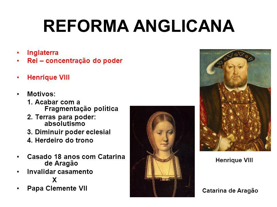 REFORMA ANGLICANA Inglaterra Rei – concentração do poder Henrique VIII Motivos: 1. Acabar com a Fragmentação política 2. Terras para poder: absolutism