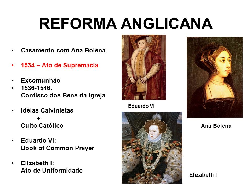 REFORMA ANGLICANA Casamento com Ana Bolena 1534 – Ato de Supremacia Excomunhão 1536-1546: Confisco dos Bens da Igreja Idéias Calvinistas + Culto Catól