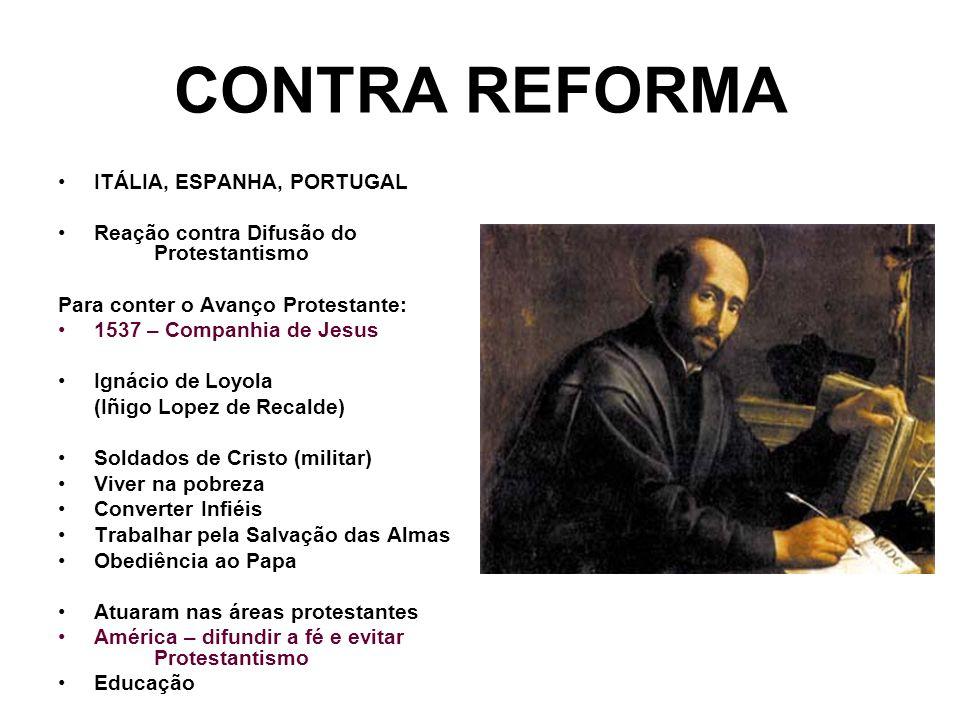 CONTRA REFORMA ITÁLIA, ESPANHA, PORTUGAL Reação contra Difusão do Protestantismo Para conter o Avanço Protestante: 1537 – Companhia de Jesus Ignácio d