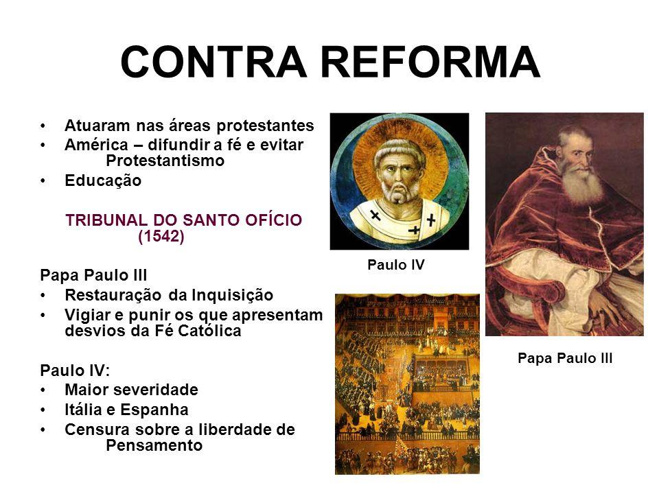 CONTRA REFORMA Atuaram nas áreas protestantes América – difundir a fé e evitar Protestantismo Educação TRIBUNAL DO SANTO OFÍCIO (1542) Papa Paulo III
