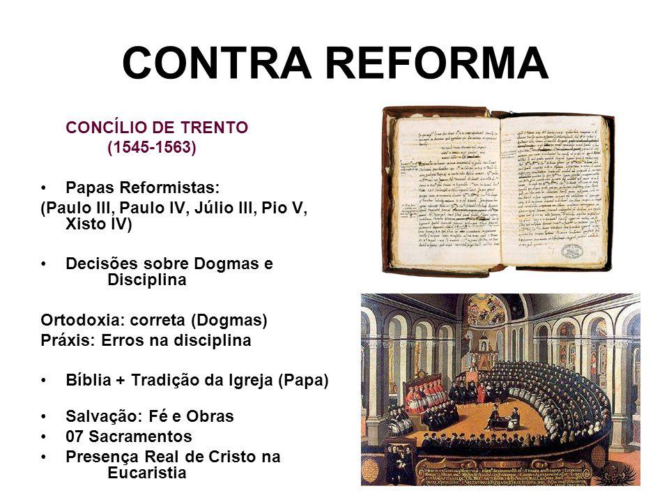 CONTRA REFORMA CONCÍLIO DE TRENTO (1545-1563) Papas Reformistas: (Paulo III, Paulo IV, Júlio III, Pio V, Xisto IV) Decisões sobre Dogmas e Disciplina