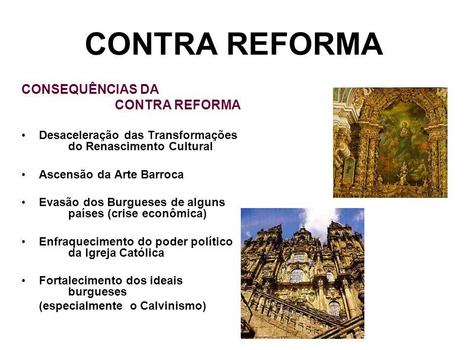 CONTRA REFORMA CONSEQUÊNCIAS DA CONTRA REFORMA Desaceleração das Transformações do Renascimento Cultural Ascensão da Arte Barroca Evasão dos Burgueses