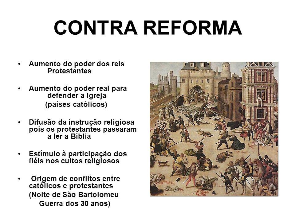 CONTRA REFORMA Aumento do poder dos reis Protestantes Aumento do poder real para defender a Igreja (países católicos) Difusão da instrução religiosa p