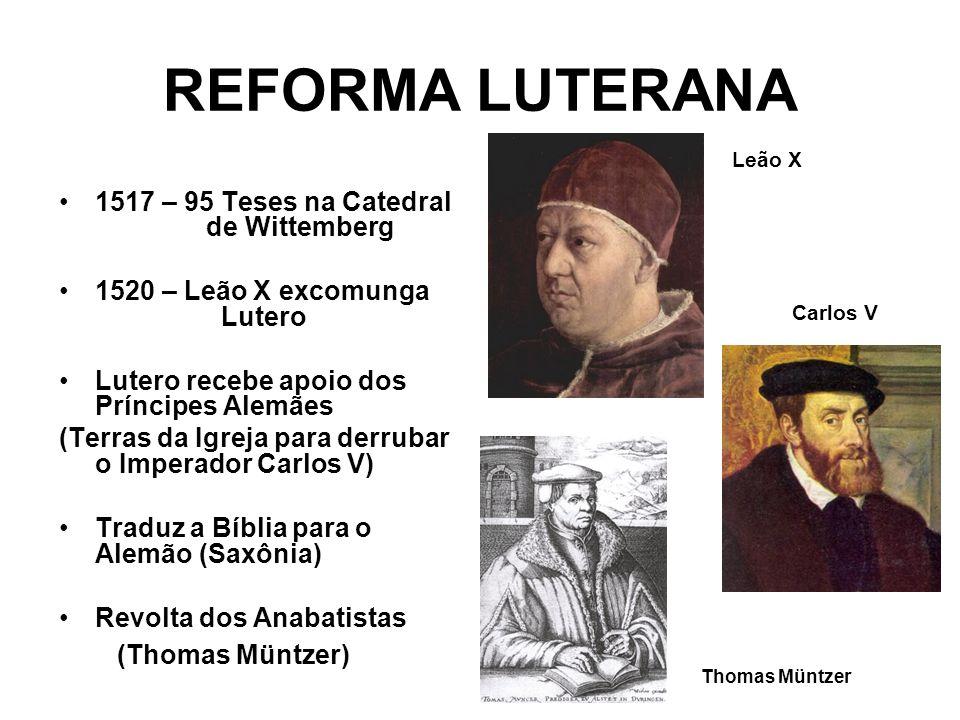 REFORMA LUTERANA 1517 – 95 Teses na Catedral de Wittemberg 1520 – Leão X excomunga Lutero Lutero recebe apoio dos Príncipes Alemães (Terras da Igreja