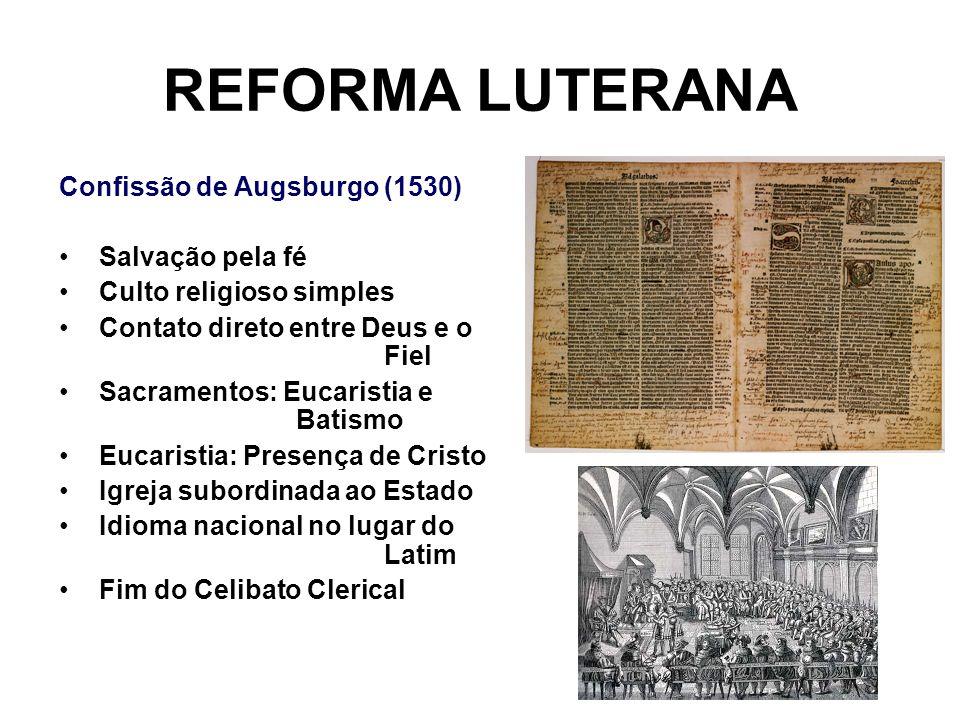 REFORMA LUTERANA Confissão de Augsburgo (1530) Salvação pela fé Culto religioso simples Contato direto entre Deus e o Fiel Sacramentos: Eucaristia e B