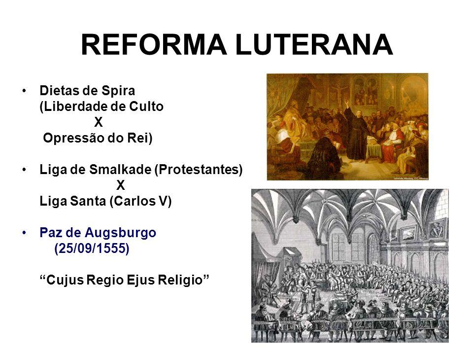 REFORMA LUTERANA Dietas de Spira (Liberdade de Culto X Opressão do Rei) Liga de Smalkade (Protestantes) X Liga Santa (Carlos V) Paz de Augsburgo (25/0
