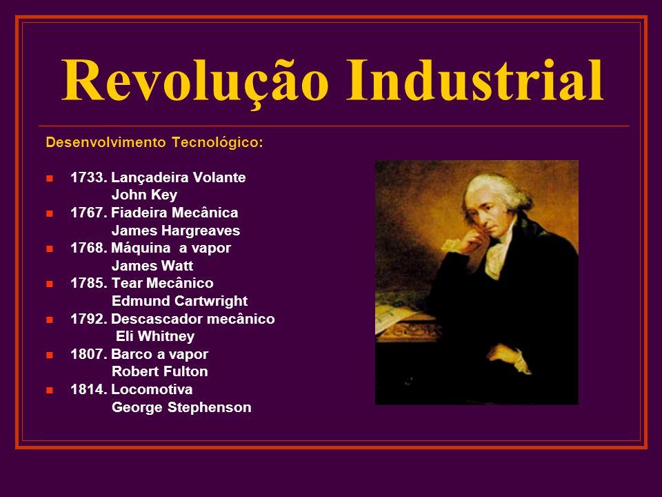 Revolução Industrial Desenvolvimento Tecnológico: 1733. Lançadeira Volante John Key 1767. Fiadeira Mecânica James Hargreaves 1768. Máquina a vapor Jam