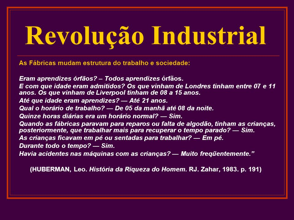 Revolução Industrial As Fábricas mudam estrutura do trabalho e sociedade: Eram aprendizes órfãos? – Todos aprendizes órfãos. E com que idade eram admi