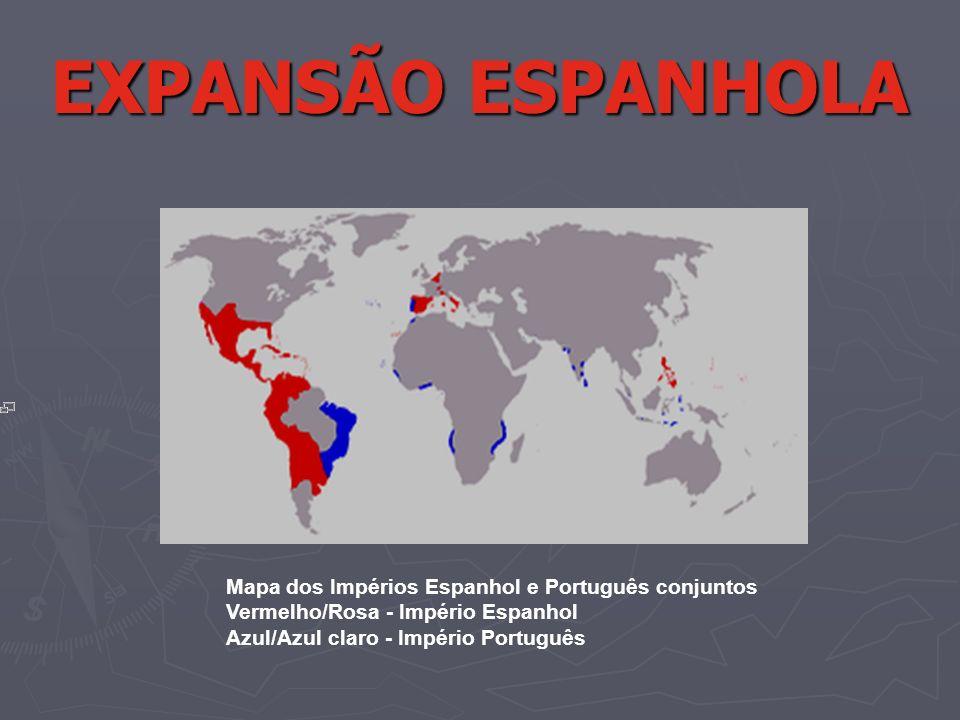 EXPANSÃO ESPANHOLA Mapa dos Impérios Espanhol e Português conjuntos Vermelho/Rosa - Império Espanhol Azul/Azul claro - Império Português