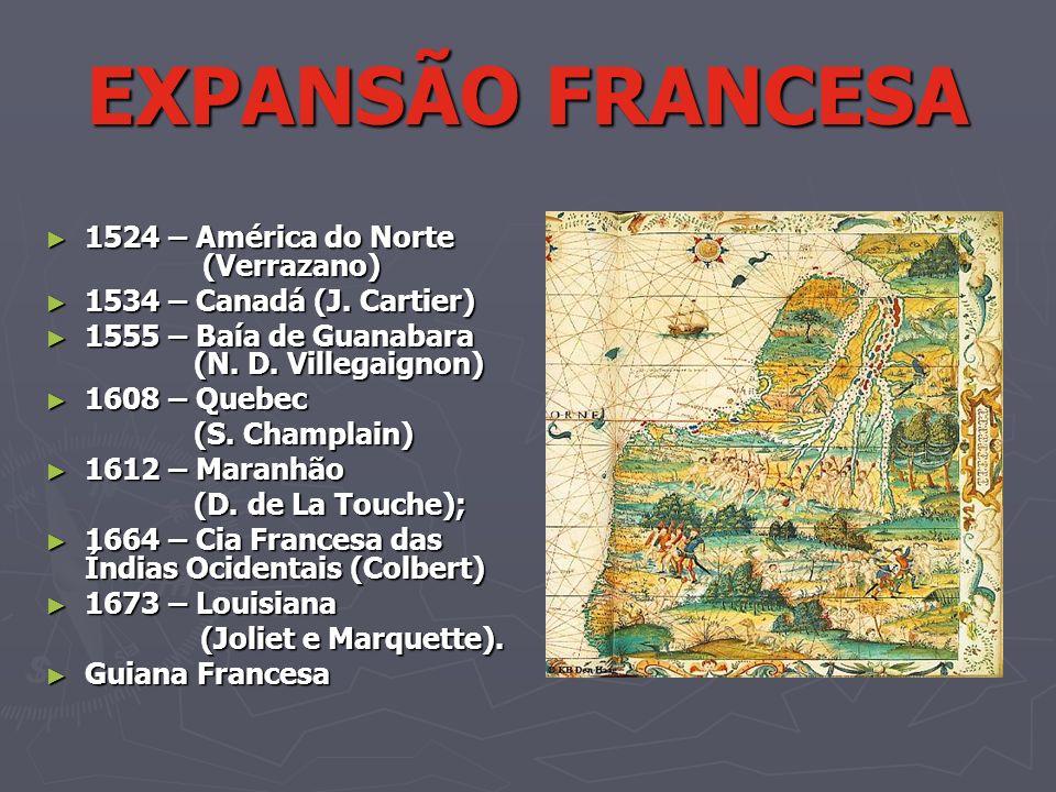 EXPANSÃO FRANCESA 1524 – América do Norte (Verrazano) 1524 – América do Norte (Verrazano) 1534 – Canadá (J. Cartier) 1534 – Canadá (J. Cartier) 1555 –