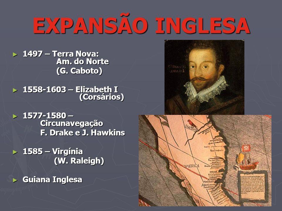 EXPANSÃO INGLESA 1497 – Terra Nova: Am. do Norte 1497 – Terra Nova: Am. do Norte (G. Caboto) (G. Caboto) 1558-1603 – Elizabeth I (Corsários) 1558-1603