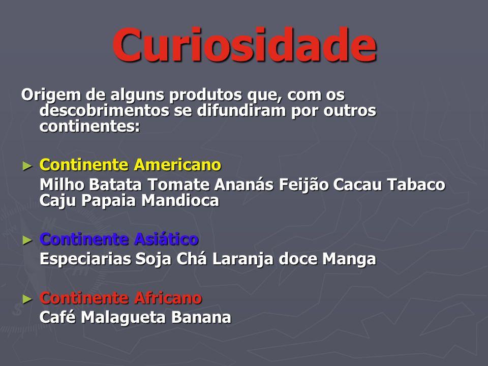 Curiosidade Origem de alguns produtos que, com os descobrimentos se difundiram por outros continentes: Continente Americano Continente Americano Milho