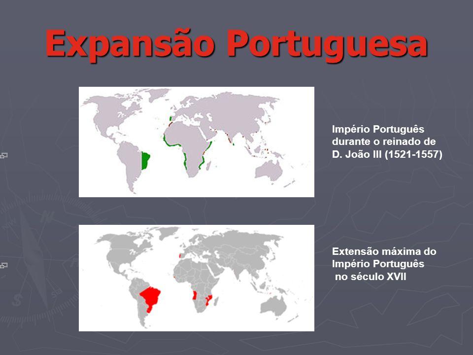 Expansão Portuguesa Império Português durante o reinado de D. João III (1521-1557) Extensão máxima do Império Português no século XVII