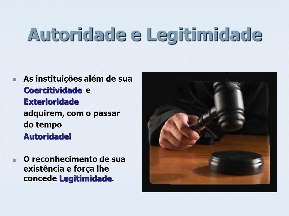 Autoridade e Legitimidade As instituições além de sua As instituições além de sua Coercitividade e Exterioridade adquirem, com o passar do tempo Autor