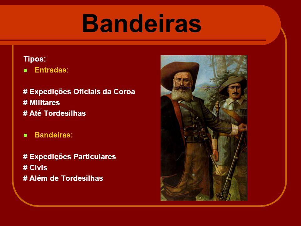 Bandeiras Tipos: Entradas: # Expedições Oficiais da Coroa # Militares # Até Tordesilhas Bandeiras: # Expedições Particulares # Civis # Além de Tordesi
