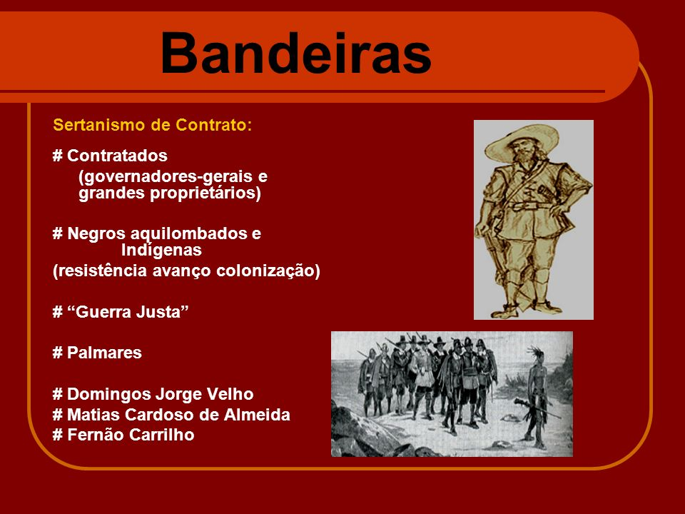 Bandeiras Sertanismo de Contrato: # Contratados (governadores-gerais e grandes proprietários) # Negros aquilombados e Indígenas (resistência avanço co