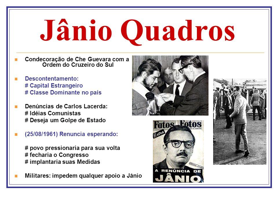 Jânio Quadros Condecoração de Che Guevara com a Ordem do Cruzeiro do Sul Descontentamento: # Capital Estrangeiro # Classe Dominante no país Denúncias