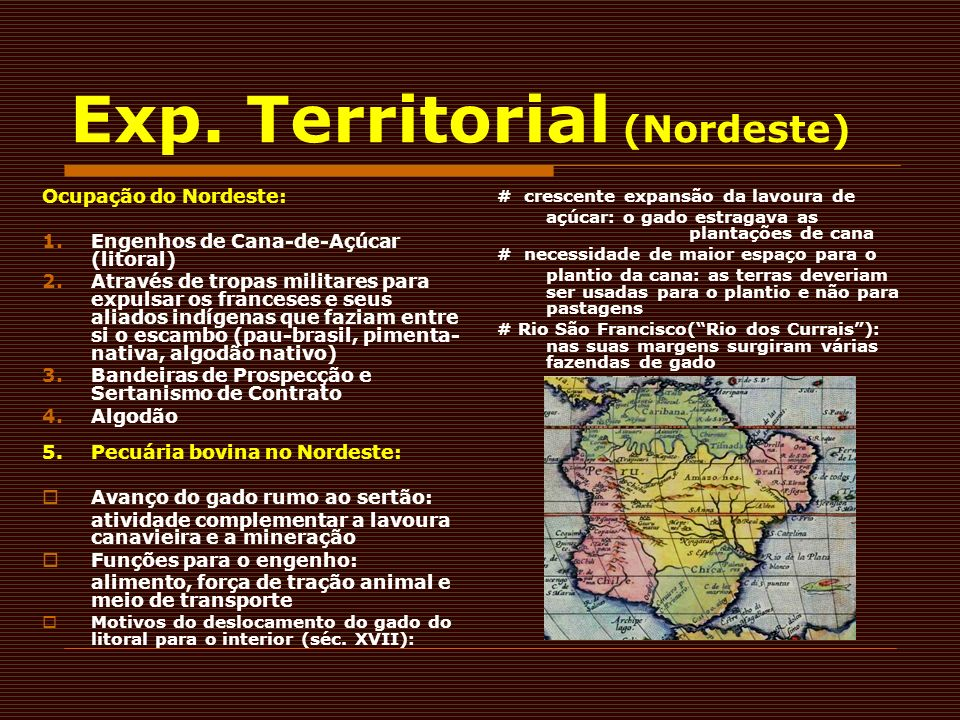 Exp. Territorial (Nordeste) Ocupação do Nordeste: 1.Engenhos de Cana-de-Açúcar (litoral) 2.Através de tropas militares para expulsar os franceses e se