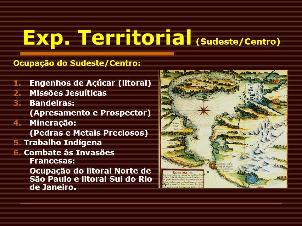 Exp. Territorial (Sudeste/Centro) Ocupação do Sudeste/Centro: 1.Engenhos de Açúcar (litoral) 2.Missões Jesuíticas 3.Bandeiras: (Apresamento e Prospect