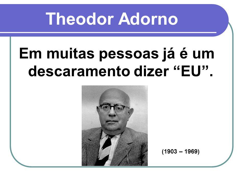Theodor Adorno Em muitas pessoas já é um descaramento dizer EU. (1903 – 1969)