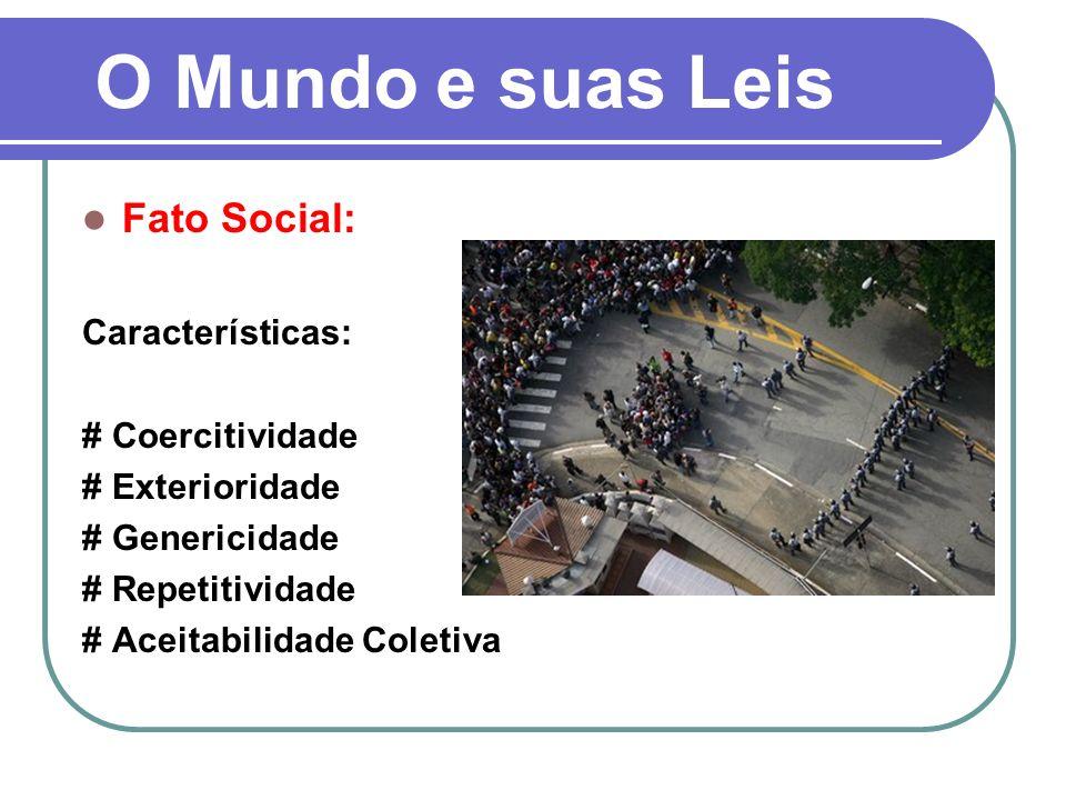 O Mundo e suas Leis Fato Social: Características: # Coercitividade # Exterioridade # Genericidade # Repetitividade # Aceitabilidade Coletiva