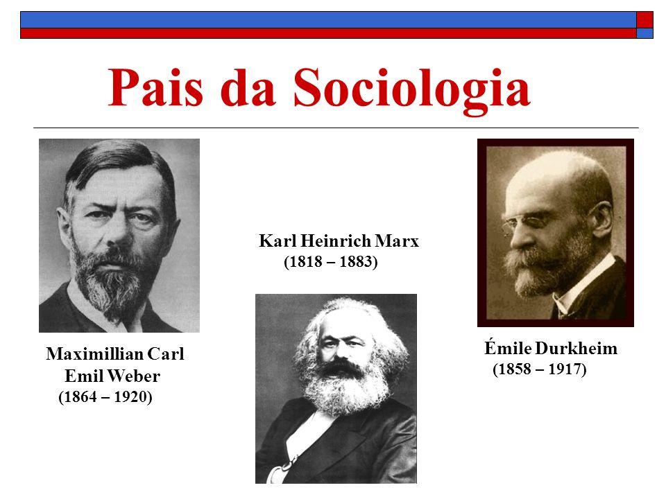 Pais da Sociologia Émile Durkheim (1858 – 1917) Karl Heinrich Marx (1818 – 1883) Maximillian Carl Emil Weber (1864 – 1920)