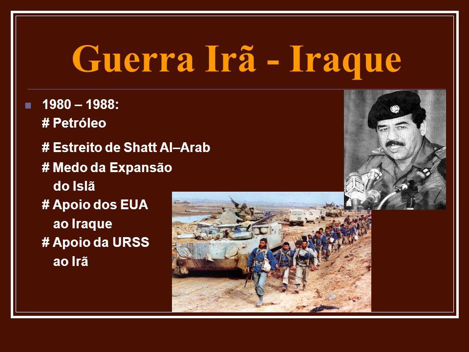 Guerra Irã - Iraque 1980 – 1988: # Petróleo # Estreito de Shatt Al–Arab # Medo da Expansão do Islã # Apoio dos EUA ao Iraque # Apoio da URSS ao Irã