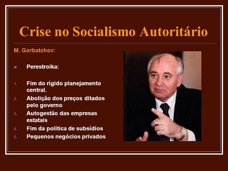 Crise no Socialismo Autoritário M. Gorbatchov: Perestroika: 1. Fim do rígido planejamento central. 2. Abolição dos preços ditados pelo governo 3. Auto