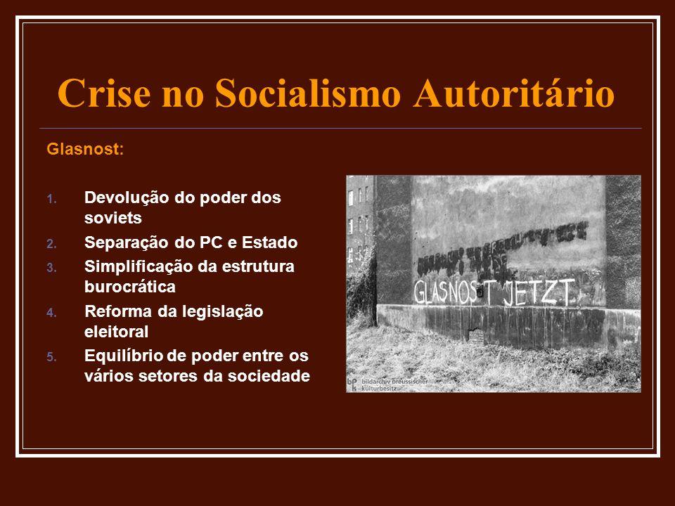 Crise no Socialismo Autoritário Glasnost: 1. Devolução do poder dos soviets 2. Separação do PC e Estado 3. Simplificação da estrutura burocrática 4. R