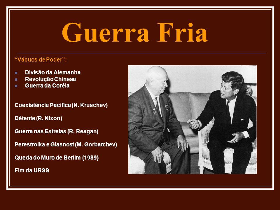 Guerra Fria Vácuos de Poder: Divisão da Alemanha Revolução Chinesa Guerra da Coréia Coexistência Pacífica (N. Kruschev) Détente (R. Nixon) Guerra nas