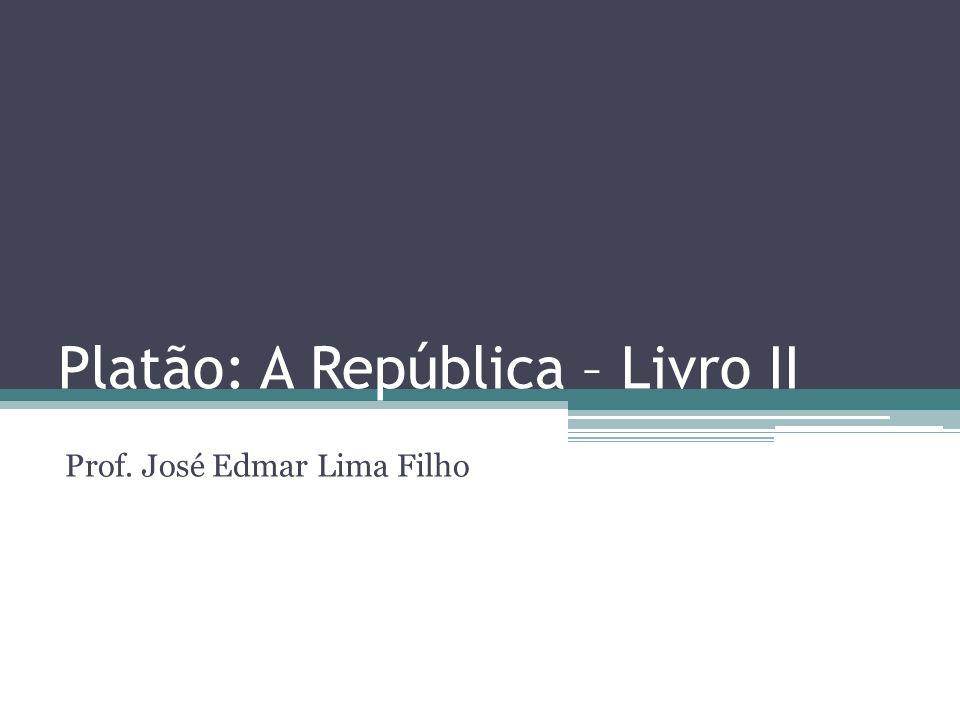 Platão: A República – Livro II Prof. José Edmar Lima Filho
