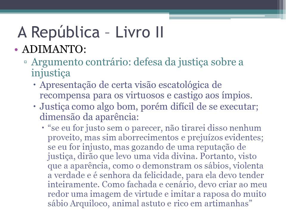 A República – Livro II ADIMANTO: Argumento contrário: defesa da justiça sobre a injustiça Apresentação de certa visão escatológica de recompensa para