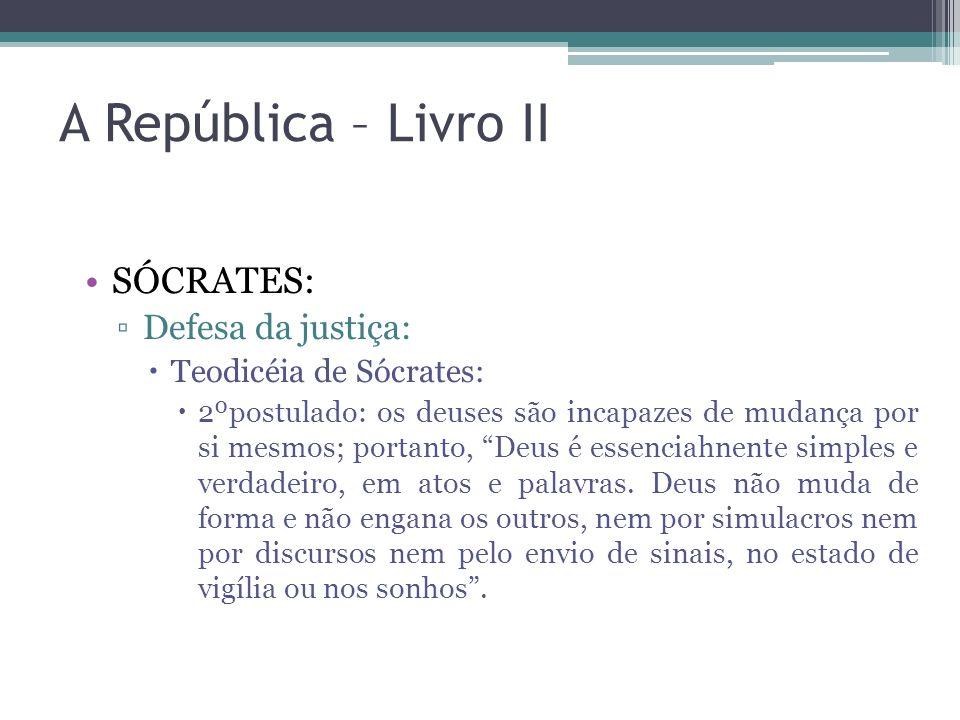 A República – Livro II SÓCRATES: Defesa da justiça: Teodicéia de Sócrates: 2ºpostulado: os deuses são incapazes de mudança por si mesmos; portanto, De