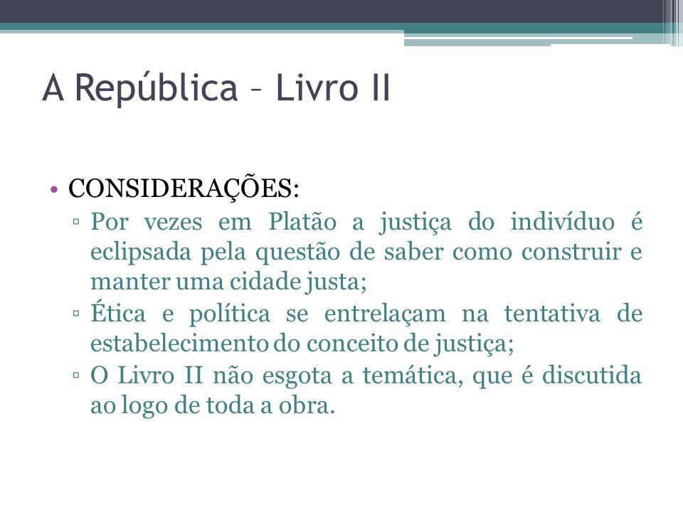 A República – Livro II CONSIDERAÇÕES: Por vezes em Platão a justiça do indivíduo é eclipsada pela questão de saber como construir e manter uma cidade