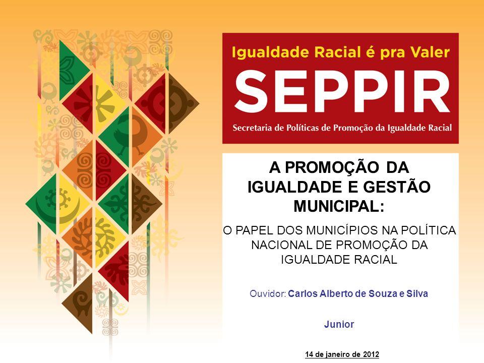 Ouvidor: Carlos Alberto de Souza e Silva Junior 14 de janeiro de 2012 A PROMOÇÃO DA IGUALDADE E GESTÃO MUNICIPAL: O PAPEL DOS MUNICÍPIOS NA POLÍTICA N
