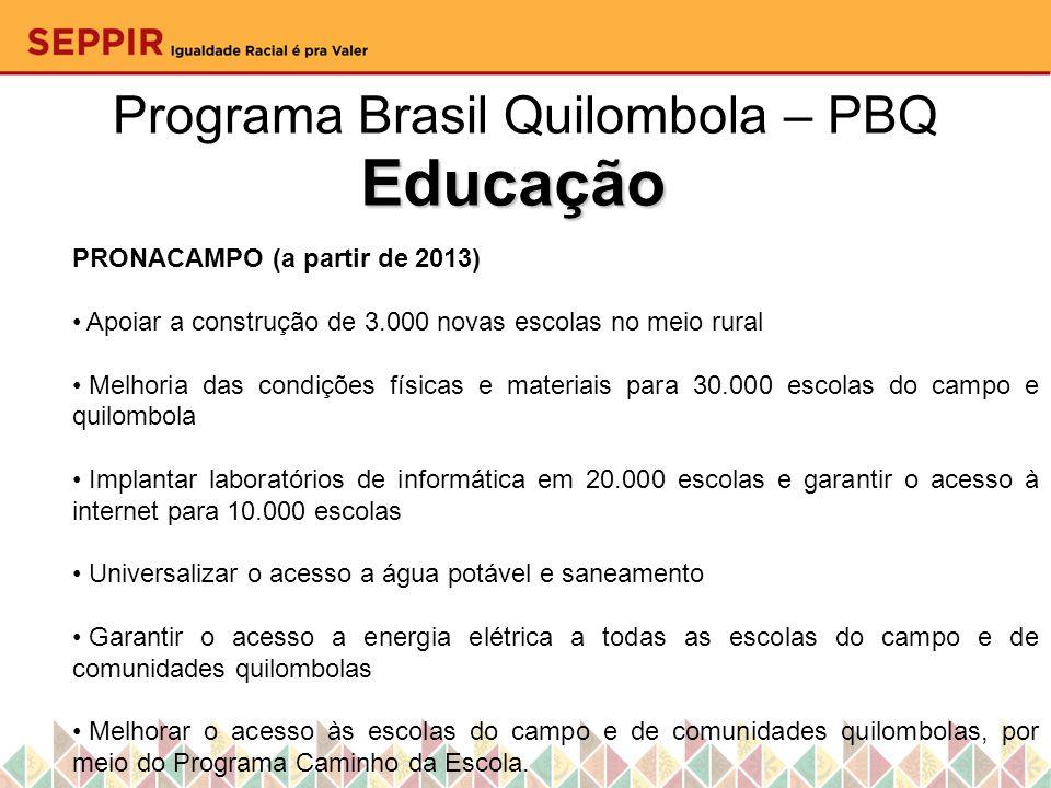 Programa Brasil Quilombola – PBQ Educação PRONACAMPO (a partir de 2013) Apoiar a construção de 3.000 novas escolas no meio rural Melhoria das condiçõe
