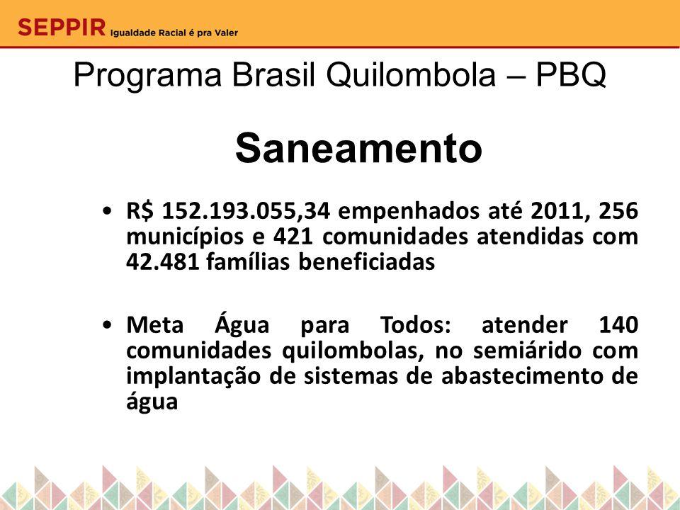 Programa Brasil Quilombola – PBQ Saneamento R$ 152.193.055,34 empenhados até 2011, 256 municípios e 421 comunidades atendidas com 42.481 famílias bene