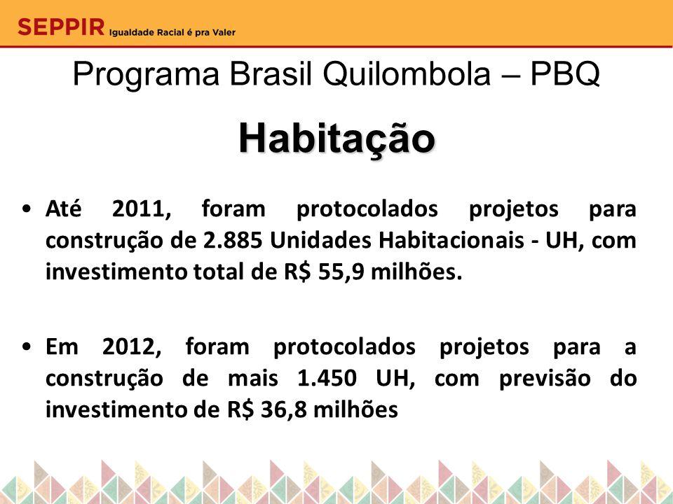 Programa Brasil Quilombola – PBQ Habitação Até 2011, foram protocolados projetos para construção de 2.885 Unidades Habitacionais - UH, com investiment