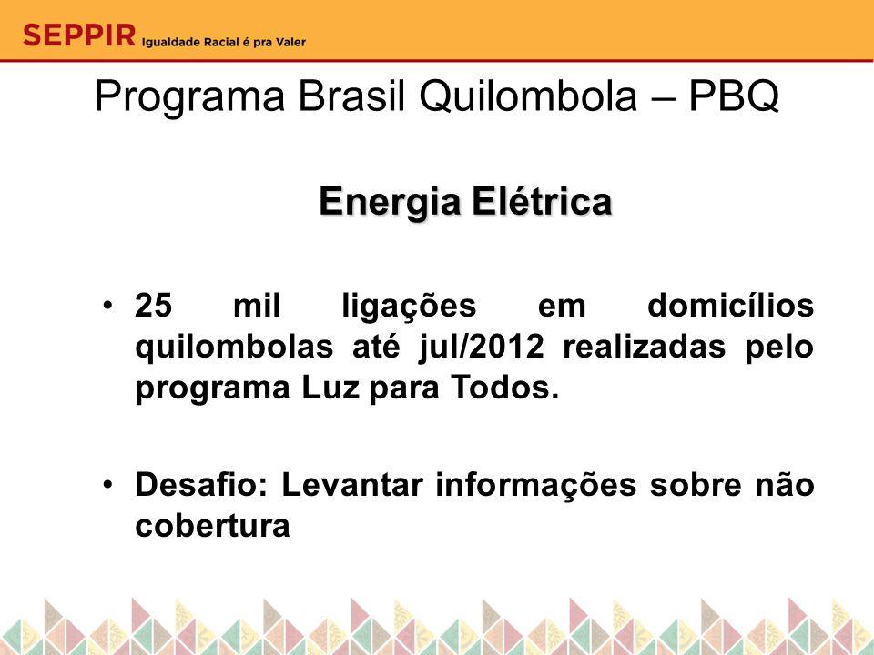 Programa Brasil Quilombola – PBQ Energia Elétrica 25 mil ligações em domicílios quilombolas até jul/2012 realizadas pelo programa Luz para Todos. Desa
