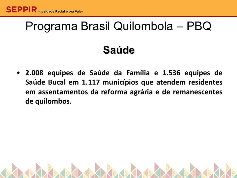 Programa Brasil Quilombola – PBQ Saúde 2.008 equipes de Saúde da Família e 1.536 equipes de Saúde Bucal em 1.117 municípios que atendem residentes em