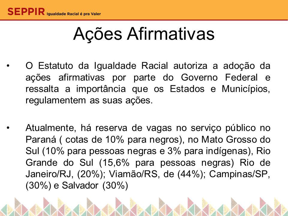 Ações Afirmativas O Estatuto da Igualdade Racial autoriza a adoção da ações afirmativas por parte do Governo Federal e ressalta a importância que os E