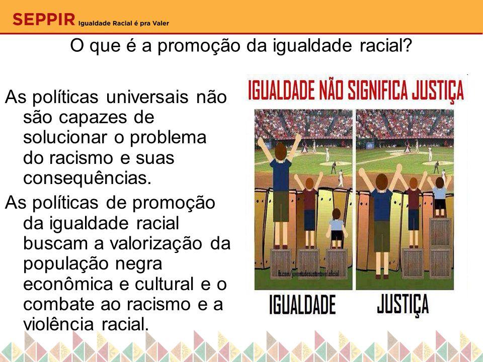 O que é a promoção da igualdade racial? As políticas universais não são capazes de solucionar o problema do racismo e suas consequências. As políticas