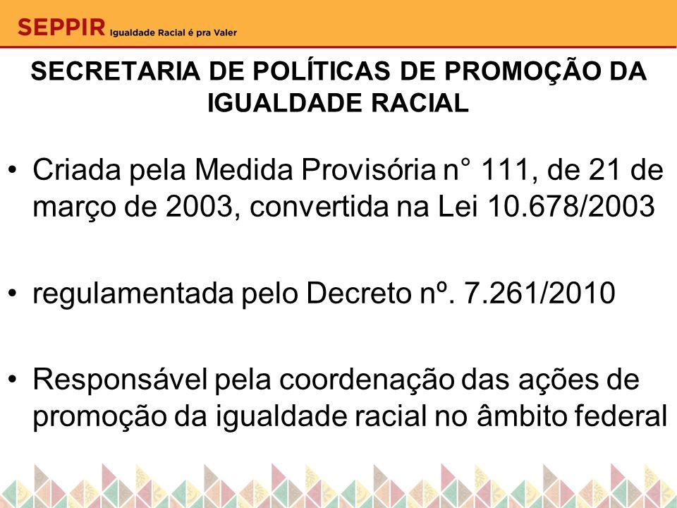 SECRETARIA DE POLÍTICAS DE PROMOÇÃO DA IGUALDADE RACIAL Criada pela Medida Provisória n° 111, de 21 de março de 2003, convertida na Lei 10.678/2003 re