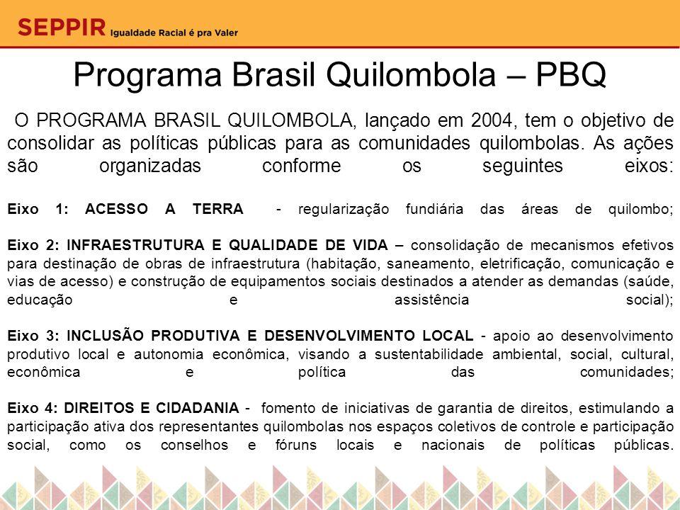 Programa Brasil Quilombola – PBQ O PROGRAMA BRASIL QUILOMBOLA, lançado em 2004, tem o objetivo de consolidar as políticas públicas para as comunidades