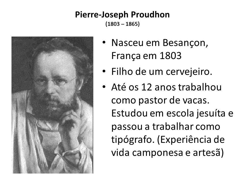 Pierre-Joseph Proudhon (1803 – 1865) Nasceu em Besançon, França em 1803 Filho de um cervejeiro. Até os 12 anos trabalhou como pastor de vacas. Estudou